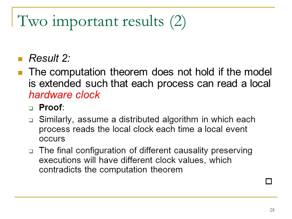 28 Two important results (2) Result 2: The computation theorem does not hold if the model is extended such that each process can read a local hardware clock  Proof:  Similarly, assume a distributed algorithm in which each process reads the local clock each time a local event occurs  The final configuration of different causality preserving executions will have different clock values, which contradicts the computation theorem 