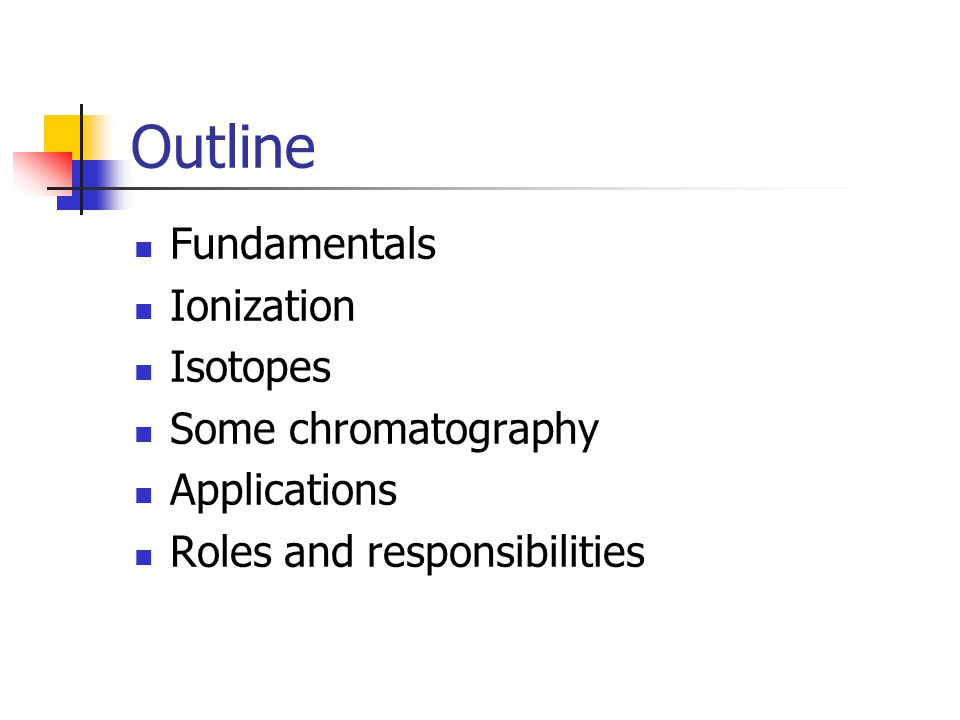 Outline Fundamentals Ionization Isotopes Some chromatography Applications Roles and responsibilities