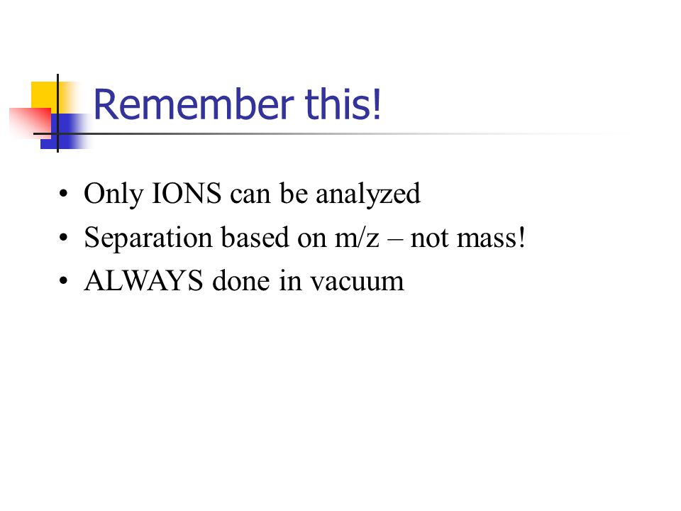 Remember this! Only IONS can be analyzed Separation based on m/z – not mass! ALWAYS done in vacuum