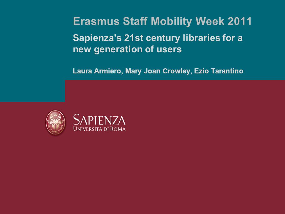 Sapienza s 21st century libraries for a new generation of users Laura Armiero, Mary Joan Crowley, Ezio Tarantino Erasmus Staff Mobility Week 2011