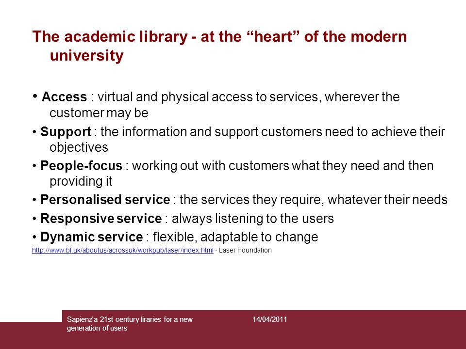 The academic library - at the heart of the modern university Access : virtual and physical access to services, wherever the customer may be Support : the information and support customers need to achieve their objectives People-focus : working out with customers what they need and then providing it Personalised service : the services they require, whatever their needs Responsive service : always listening to the users Dynamic service : flexible, adaptable to change http://www.bl.uk/aboutus/acrossuk/workpub/laser/index.htmlhttp://www.bl.uk/aboutus/acrossuk/workpub/laser/index.html - Laser Foundation 14/04/2011Sapienz a 21st century liraries for a new generation of users