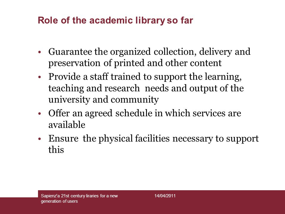 Role of the academic library so far Sapienz a 21st century liraries for a new generation of users 14/04/2011 Guarantee the organized collection, delivery and preservation of printed and other content Provide a staff trained to support the learning, teaching and research needs and output of the university and community Offer an agreed schedule in which services are available Ensure the physical facilities necessary to support this