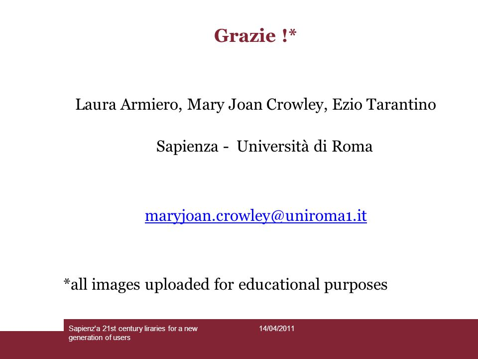 14/04/2011Sapienz a 21st century liraries for a new generation of users Grazie !* Laura Armiero, Mary Joan Crowley, Ezio Tarantino Sapienza - Università di Roma maryjoan.crowley@uniroma1.it *all images uploaded for educational purposes