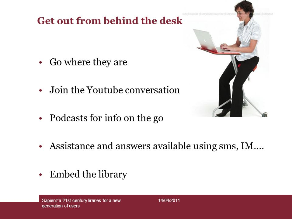Get out from behind the desk Go where they are Join the Youtube conversation Podcasts for info on the go Assistance and answers available using sms, IM….