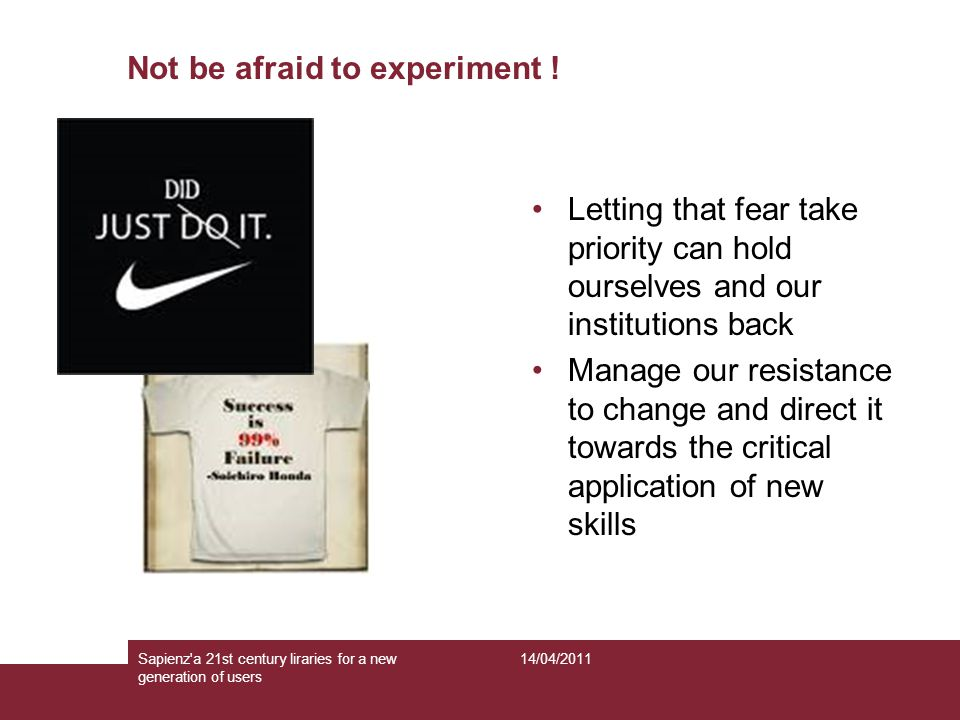Not be afraid to experiment .