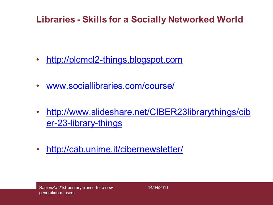 Libraries - Skills for a Socially Networked World http://plcmcl2-things.blogspot.com www.sociallibraries.com/course/ http://www.slideshare.net/CIBER23librarythings/cib er-23-library-thingshttp://www.slideshare.net/CIBER23librarythings/cib er-23-library-things http://cab.unime.it/cibernewsletter/ 14/04/2011Sapienz a 21st century liraries for a new generation of users