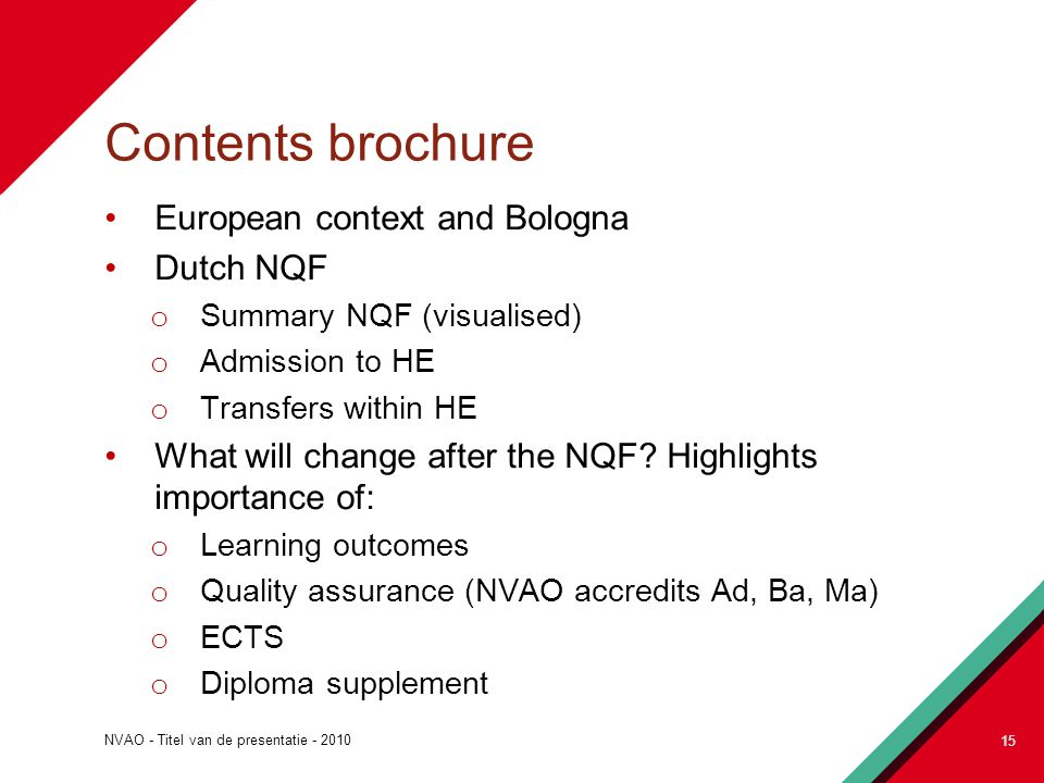 NVAO - Titel van de presentatie - 2010 15 Contents brochure European context and Bologna Dutch NQF o Summary NQF (visualised) o Admission to HE o Transfers within HE What will change after the NQF.