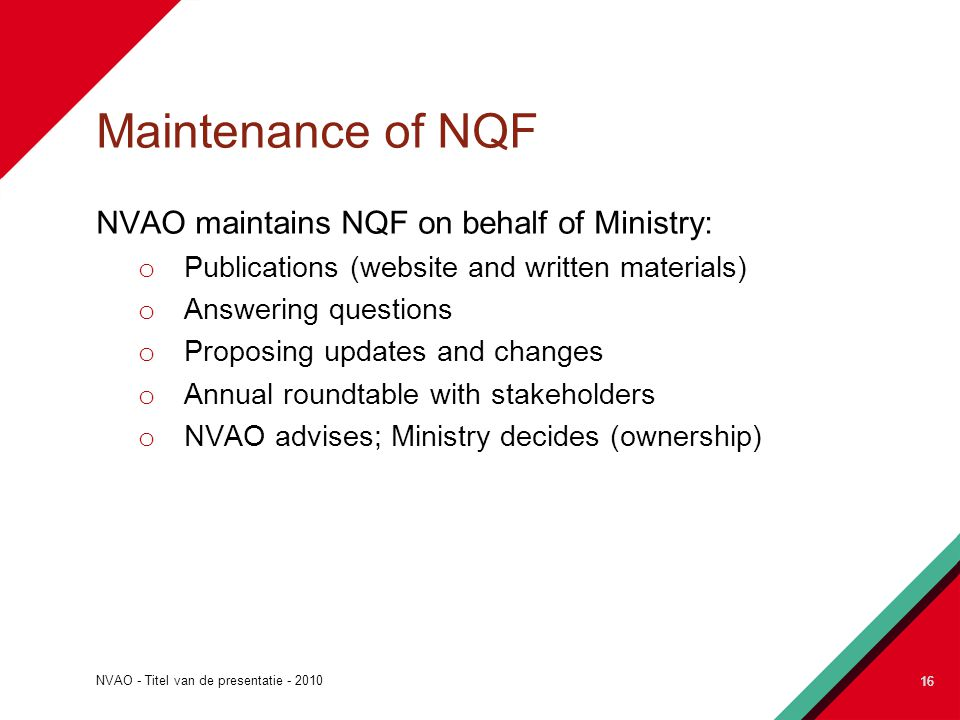 NVAO - Titel van de presentatie - 2010 16 Maintenance of NQF NVAO maintains NQF on behalf of Ministry: o Publications (website and written materials) o Answering questions o Proposing updates and changes o Annual roundtable with stakeholders o NVAO advises; Ministry decides (ownership) 16