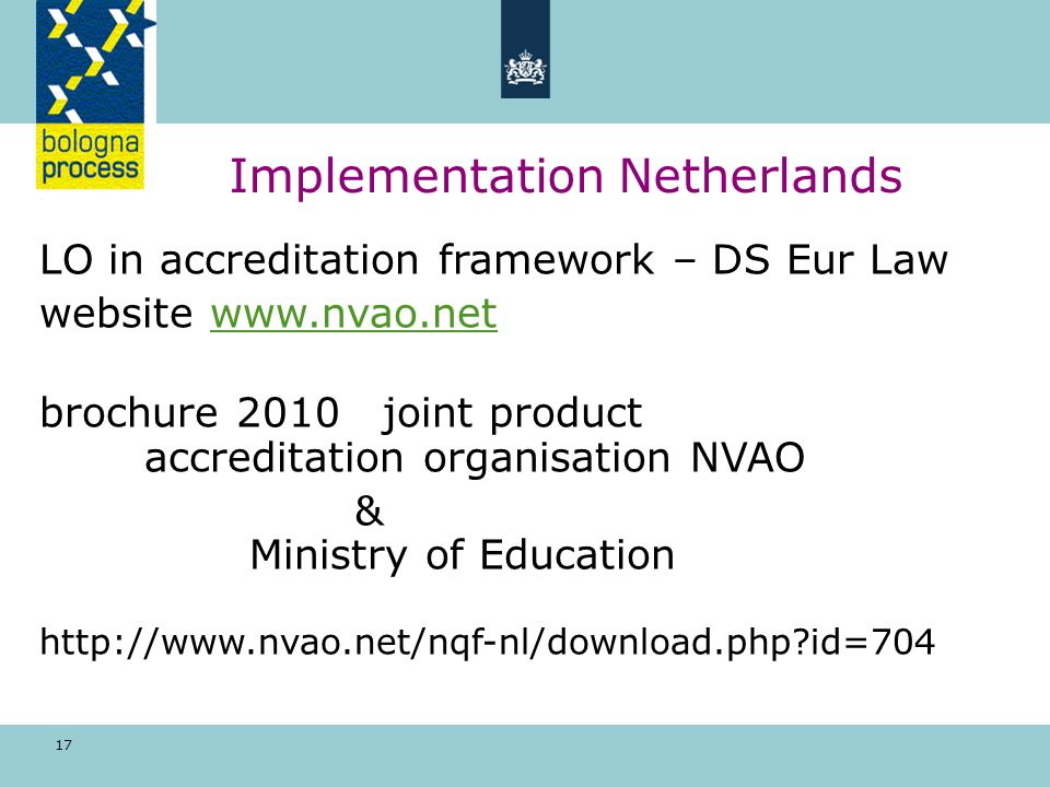 17 Implementation Netherlands LO in accreditation framework – DS Eur Law website www.nvao.netwww.nvao.net brochure 2010 joint product accreditation organisation NVAO & Ministry of Education http://www.nvao.net/nqf-nl/download.php id=704