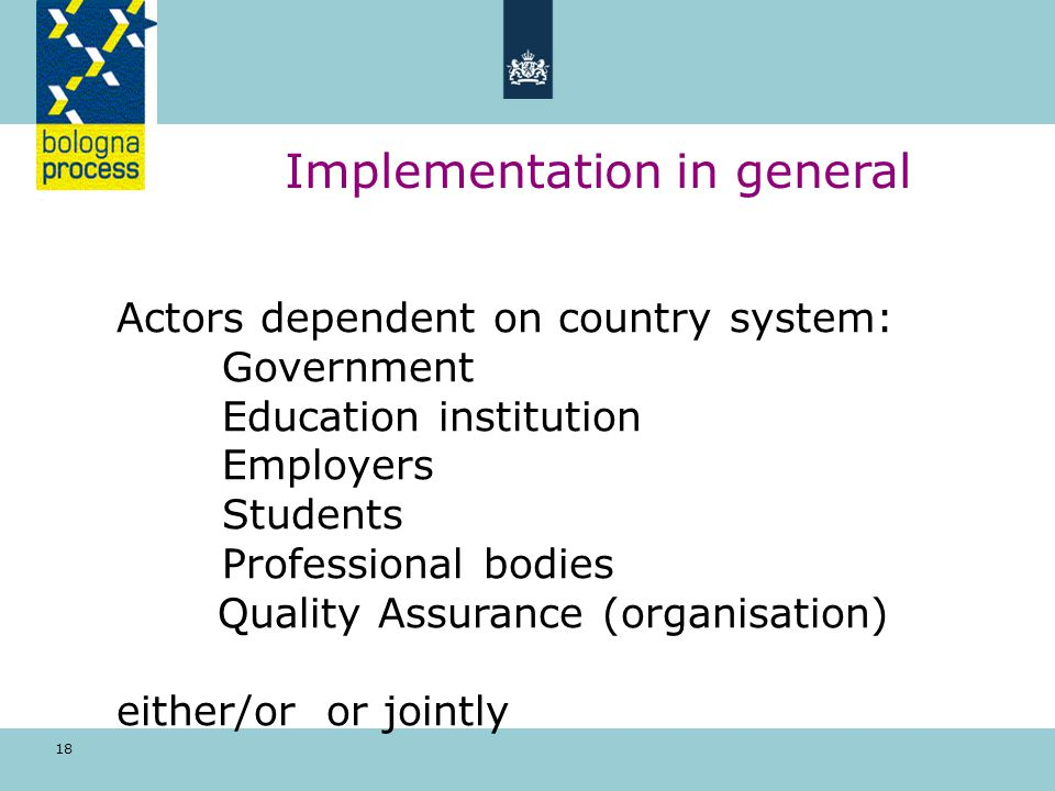 18 Implementation in general Actors dependent on country system: Government Education institution Employers Students Professional bodies Quality Assurance (organisation) either/or or jointly