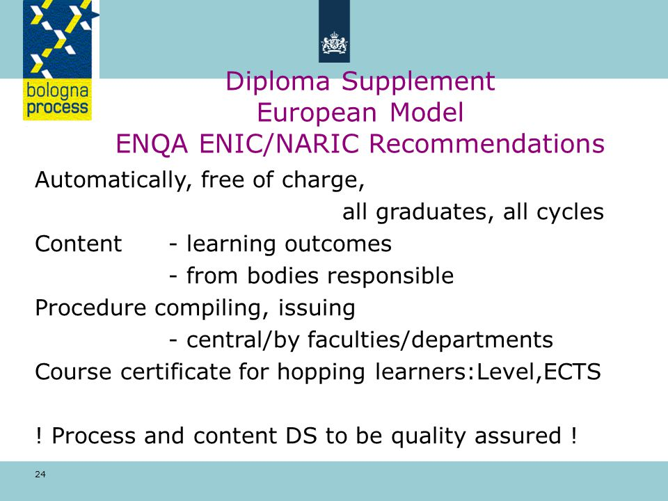 24 Diploma Supplement European Model ENQA ENIC/NARIC Recommendations Automatically, free of charge, all graduates, all cycles Content - learning outcomes - from bodies responsible Procedure compiling, issuing - central/by faculties/departments Course certificate for hopping learners:Level,ECTS .