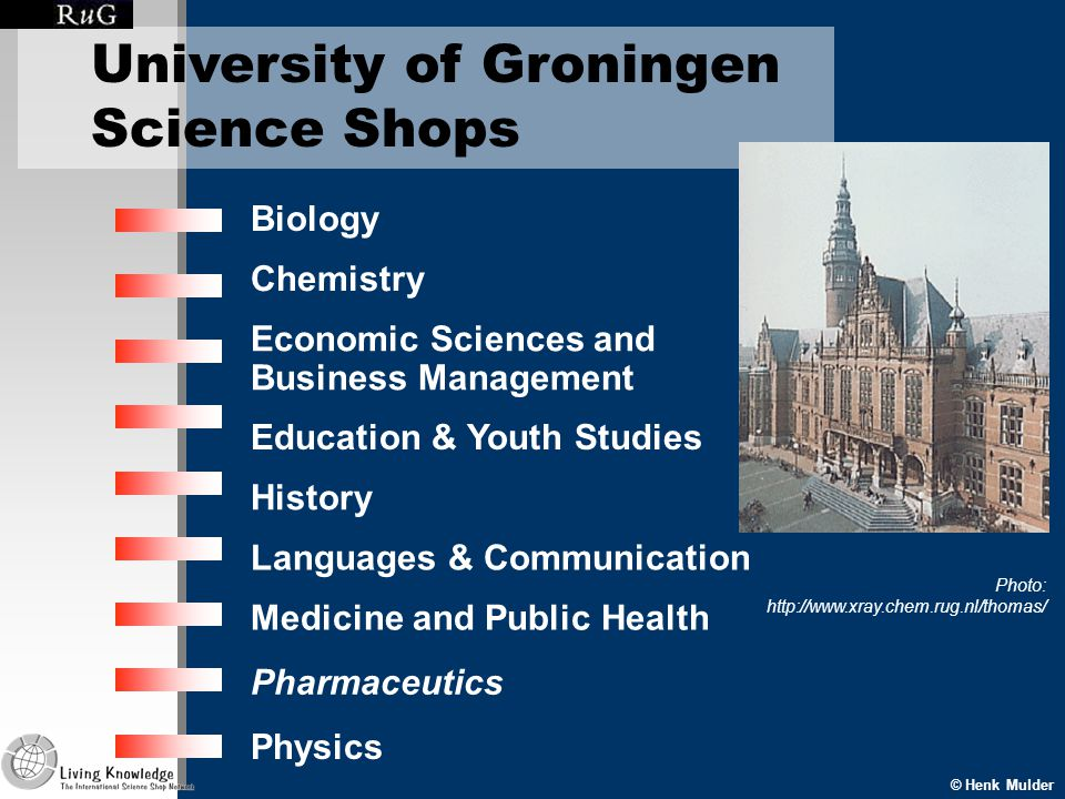 © Henk Mulder Pharmaceutics University of Groningen Science Shops Biology Chemistry Economic Sciences and Business Management Education & Youth Studies History Languages & Communication Medicine and Public Health Physics Photo: http://www.xray.chem.rug.nl/thomas/