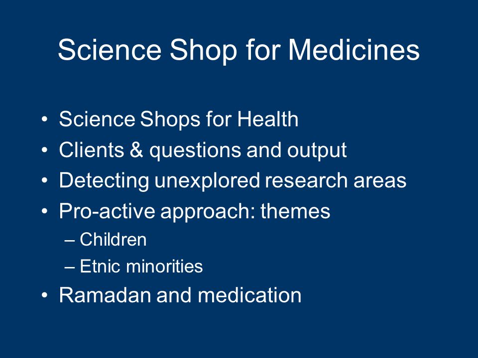 Science Shop for Medicines Science Shops for Health Clients & questions and output Detecting unexplored research areas Pro-active approach: themes –Children –Etnic minorities Ramadan and medication