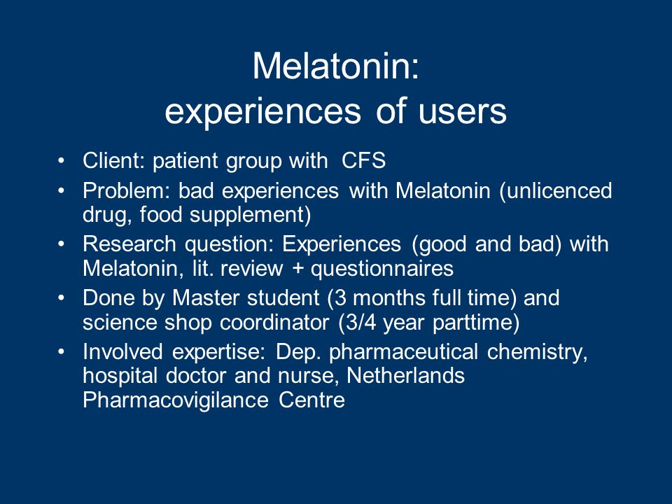 Melatonin: experiences of users Client: patient group with CFS Problem: bad experiences with Melatonin (unlicenced drug, food supplement) Research question: Experiences (good and bad) with Melatonin, lit.