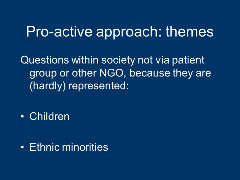 Pro-active approach: themes Questions within society not via patient group or other NGO, because they are (hardly) represented: Children Ethnic minorities
