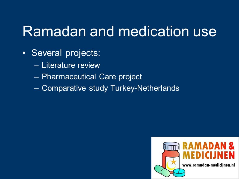 Ramadan and medication use Several projects: –Literature review –Pharmaceutical Care project –Comparative study Turkey-Netherlands