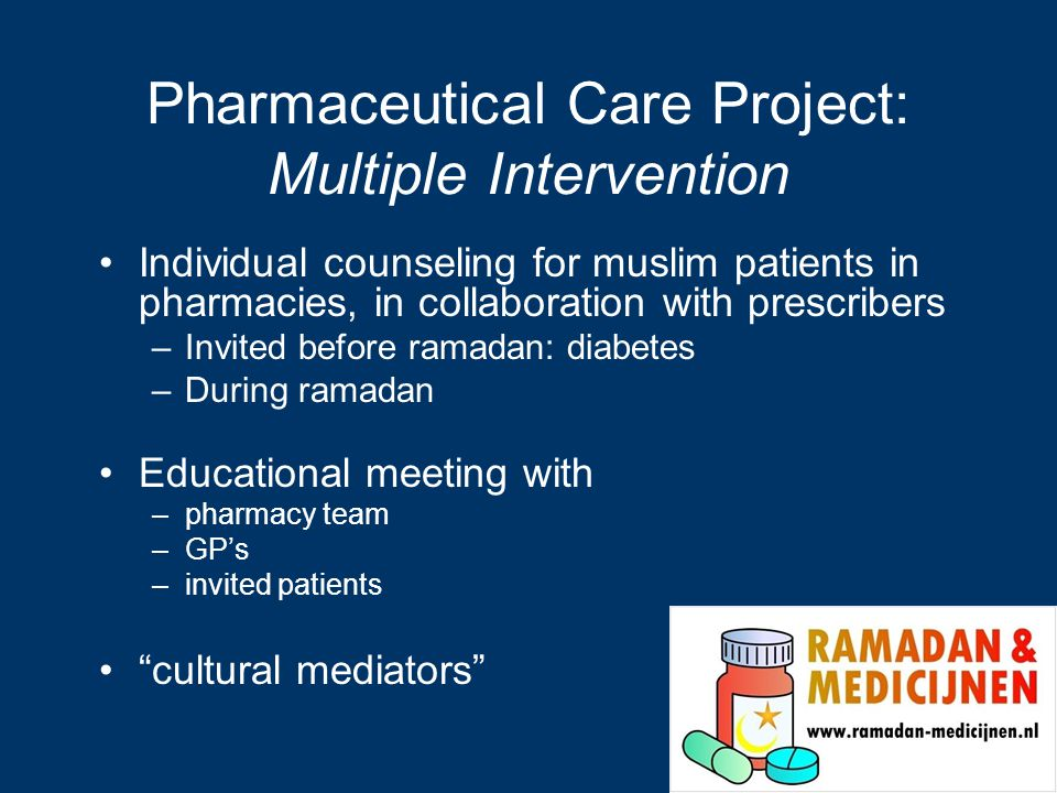 Pharmaceutical Care Project: Multiple Intervention Individual counseling for muslim patients in pharmacies, in collaboration with prescribers –Invited before ramadan: diabetes –During ramadan Educational meeting with –pharmacy team –GP's –invited patients cultural mediators