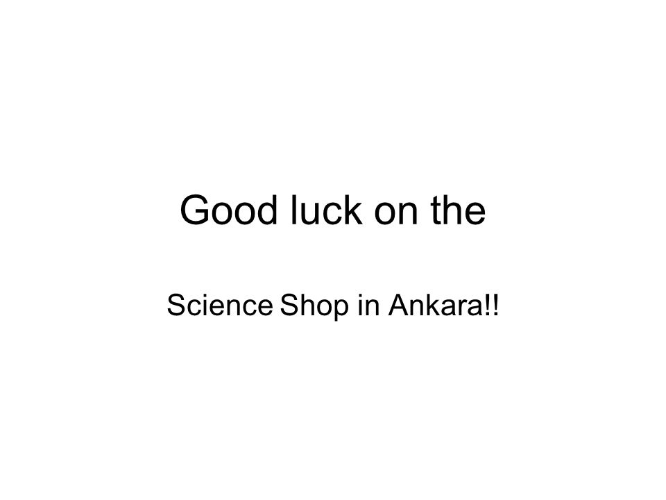 Good luck on the Science Shop in Ankara!!