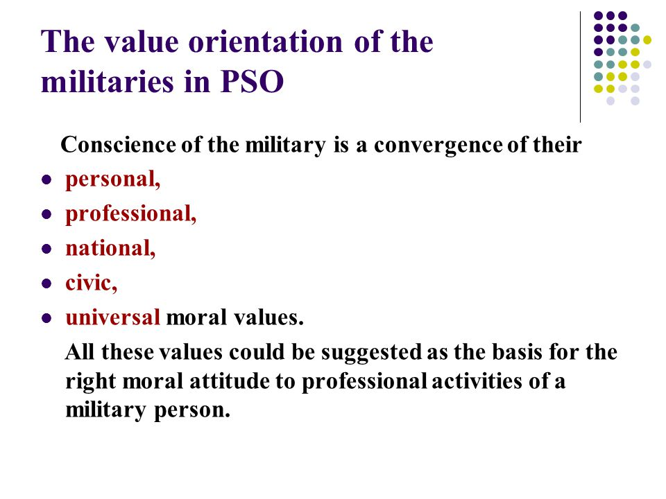 The value orientation of the militaries in PSO Conscience of the military is a convergence of their personal, professional, national, civic, universal moral values.