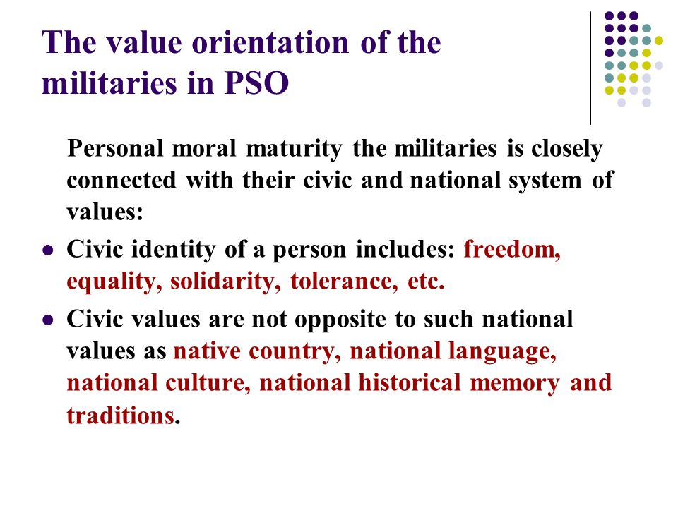 The value orientation of the militaries in PSO Personal moral maturity the militaries is closely connected with their civic and national system of values: Civic identity of a person includes: freedom, equality, solidarity, tolerance, etc.