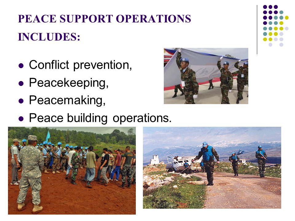 PEACE SUPPORT OPERATIONS INCLUDES: Conflict prevention, Peacekeeping, Peacemaking, Peace building operations.