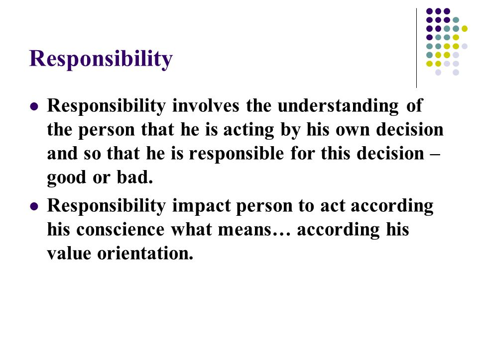 Responsibility Responsibility involves the understanding of the person that he is acting by his own decision and so that he is responsible for this decision – good or bad.