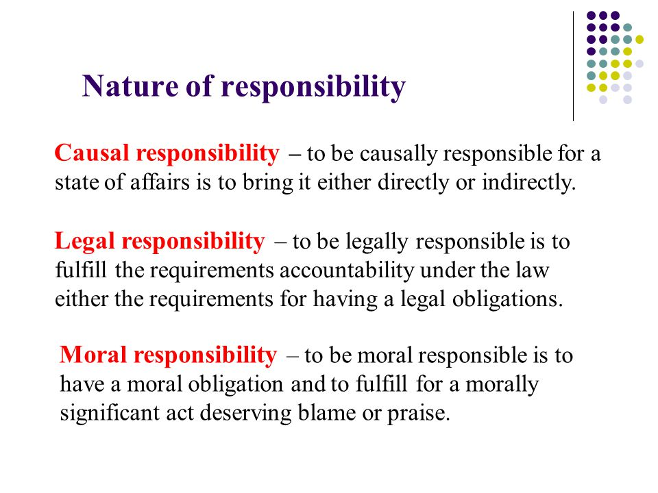 Legal responsibility – to be legally responsible is to fulfill the requirements accountability under the law either the requirements for having a legal obligations.
