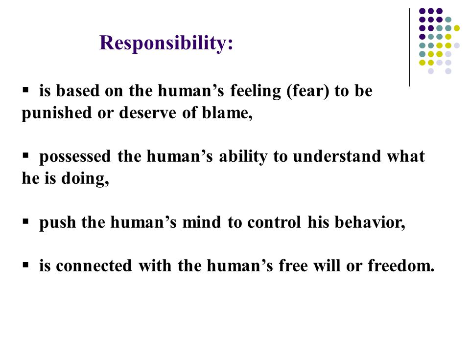 Responsibility:  is based on the human's feeling (fear) to be punished or deserve of blame,  possessed the human's ability to understand what he is doing,  push the human's mind to control his behavior,  is connected with the human's free will or freedom.