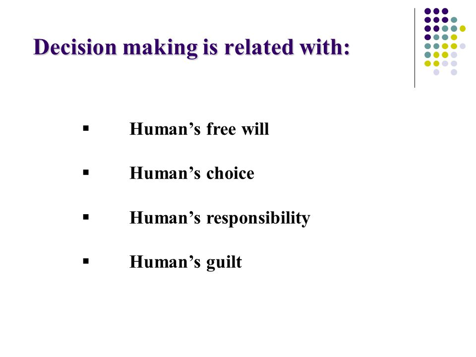 Decision making is related with:  Human's free will  Human's choice  Human's responsibility  Human's guilt