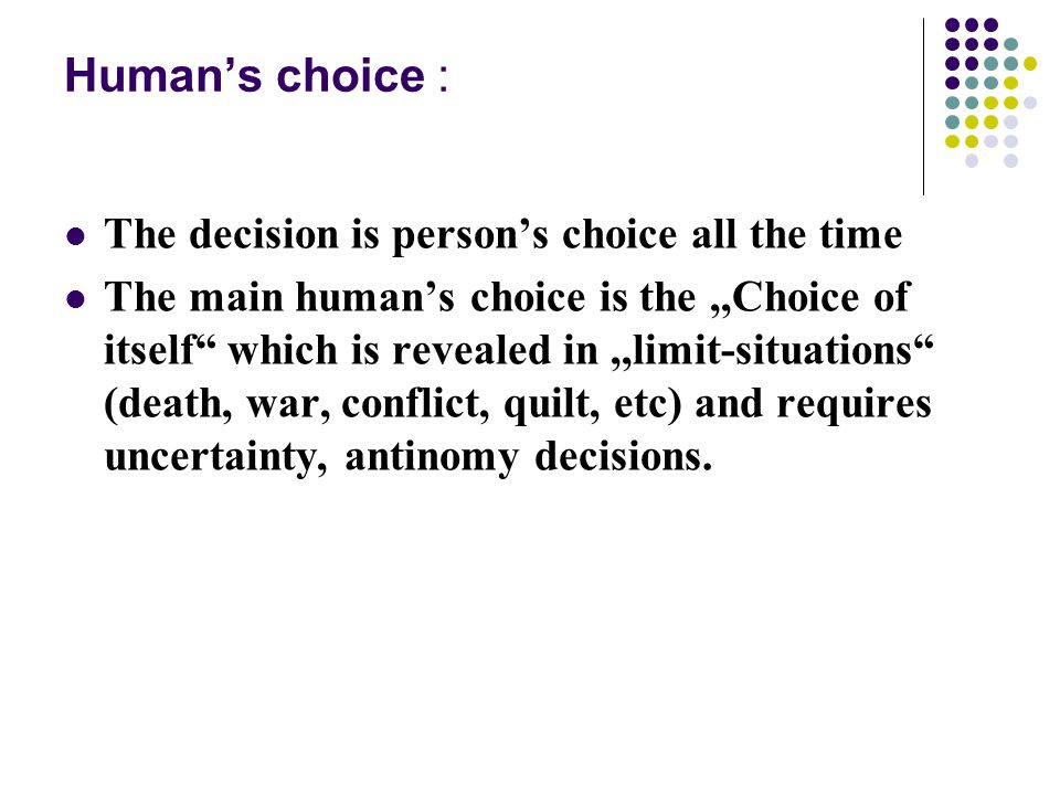 Human's choice : The decision is person's choice all the time The main human's choice is the,,Choice of itself which is revealed in,,limit-situations (death, war, conflict, quilt, etc) and requires uncertainty, antinomy decisions.