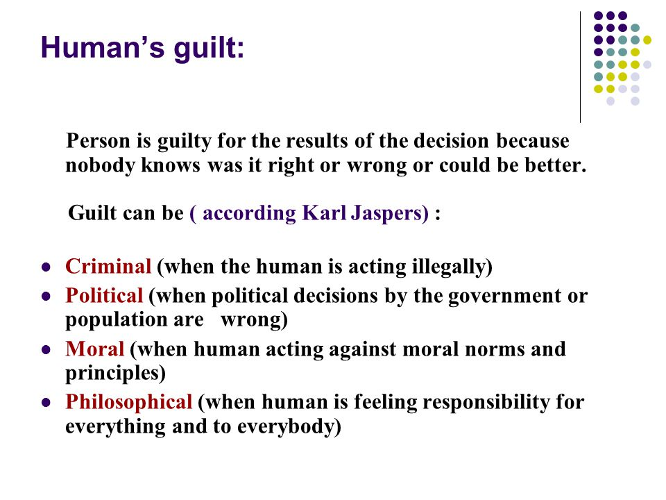 Human's guilt: Person is guilty for the results of the decision because nobody knows was it right or wrong or could be better.