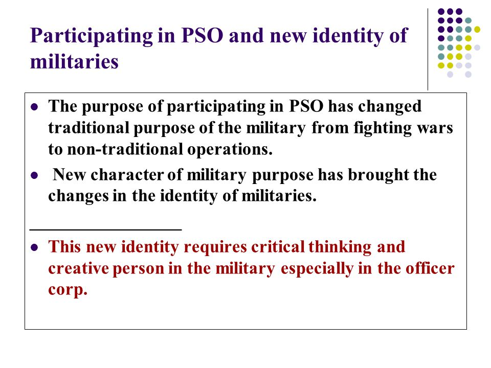 Participating in PSO and new identity of militaries The purpose of participating in PSO has changed traditional purpose of the military from fighting wars to non-traditional operations.