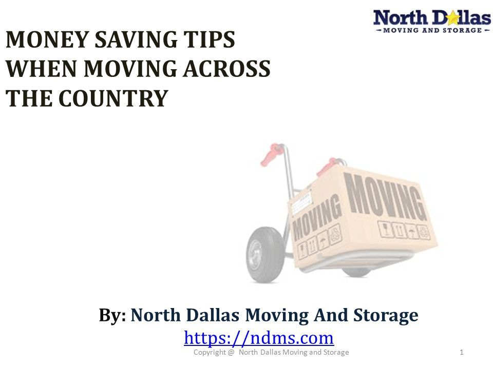 1 MONEY SAVING TIPS WHEN MOVING ACROSS THE COUNTRY By: North Dallas Moving  And Storage Https://ndms.com Copyright @ North Dallas Moving And Storage1