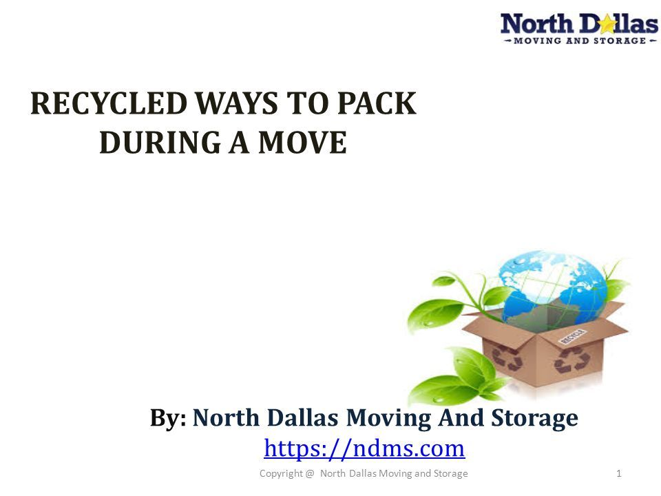 1 RECYCLED WAYS TO PACK DURING A MOVE By: North Dallas Moving And Storage  Https://ndms.com Copyright @ North Dallas Moving And Storage1