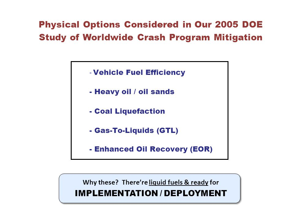 Physical Options Considered in Our 2005 DOE Study of Worldwide Crash Program Mitigation - Vehicle Fuel Efficiency - Heavy oil / oil sands - Coal Liquefaction - Gas-To-Liquids (GTL) - Enhanced Oil Recovery (EOR) Why these.