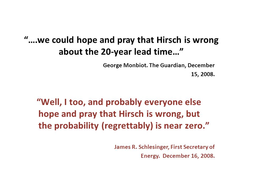 Well, I too, and probably everyone else hope and pray that Hirsch is wrong, but the probability (regrettably) is near zero. ….we could hope and pray that Hirsch is wrong about the 20-year lead time… James R.