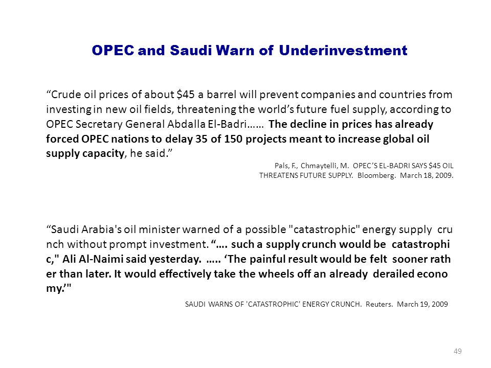 OPEC and Saudi Warn of Underinvestment Crude oil prices of about $45 a barrel will prevent companies and countries from investing in new oil fields, threatening the world's future fuel supply, according to OPEC Secretary General Abdalla El-Badri…… The decline in prices has already forced OPEC nations to delay 35 of 150 projects meant to increase global oil supply capacity, he said. Pals, F., Chmaytelli, M.