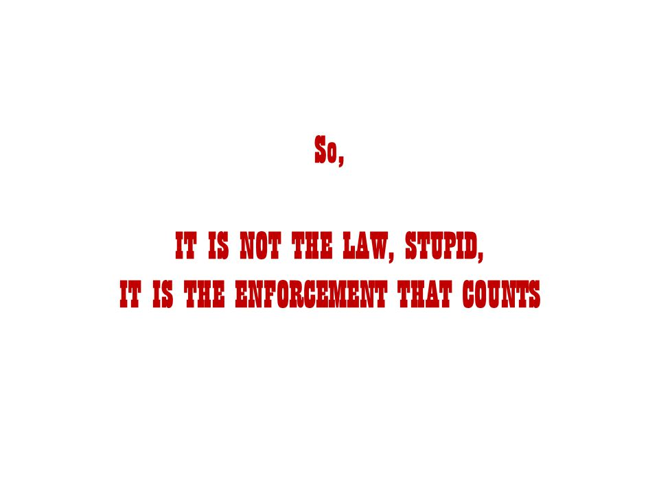So, IT IS NOT THE LAW, STUPID, IT IS THE ENFORCEMENT THAT COUNTS