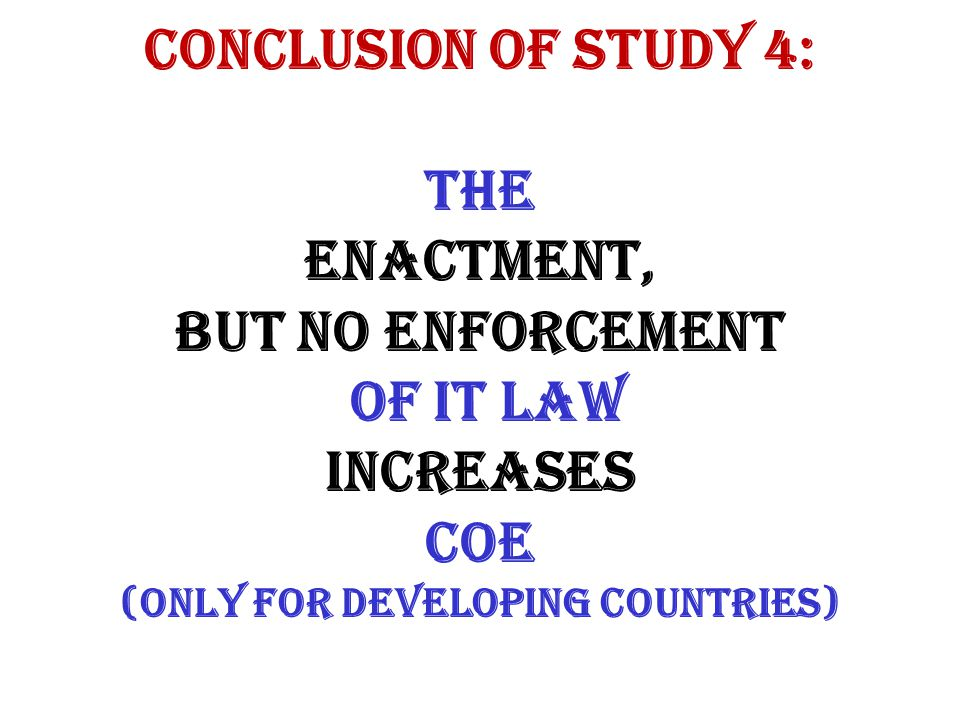 CONCLUSION OF STUDY 4: The enactment, BUT NO ENFORCEMENT of IT law INCREASES COE (only for DEVELOPING COUNTRIES)