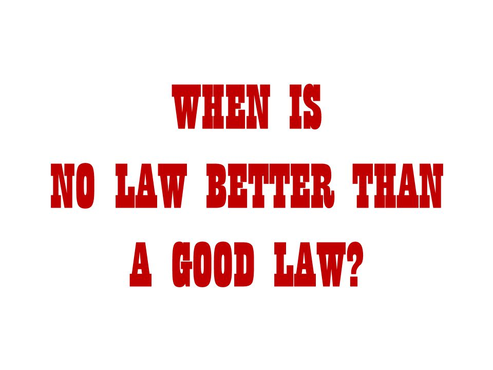 WHEN IS NO LAW BETTER THAN A GOOD LAW