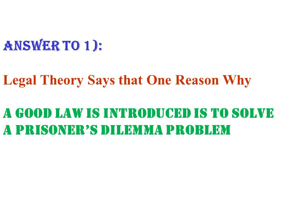 ANSWER to 1): Legal Theory Says that One Reason Why A Good Law is Introduced is to Solve a Prisoner's Dilemma Problem