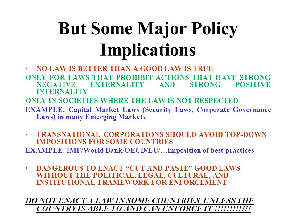 But Some Major Policy Implications NO LAW IS BETTER THAN A GOOD LAW IS TRUE ONLY FOR LAWS THAT PROHIBIT ACTIONS THAT HAVE STRONG NEGATIVE EXTERNALITY AND STRONG POSITIVE INTERNALITY ONLY IN SOCIETIES WHERE THE LAW IS NOT RESPECTED EXAMPLE: Capital Market Laws (Security Laws, Corporate Governance Laws) in many Emerging Markets TRANSNATIONAL CORPORATIONS SHOULD AVOID TOP-DOWN IMPOSITIONS FOR SOME COUNTRIES EXAMPLE: IMF/World Bank/OECD/EU/…imposition of best practices DANGEROUS TO ENACT CUT AND PASTE GOOD LAWS WITHOUT THE POLITICAL, LEGAL, CULTURAL, AND INSTITUTIONAL FRAMEWORK FOR ENFORCEMENT DO NOT ENACT A LAW IN SOME COUNTRIES UNLESS THE COUNTRY IS ABLE TO AND CAN ENFORCE IT !!!!!!!!!!!!