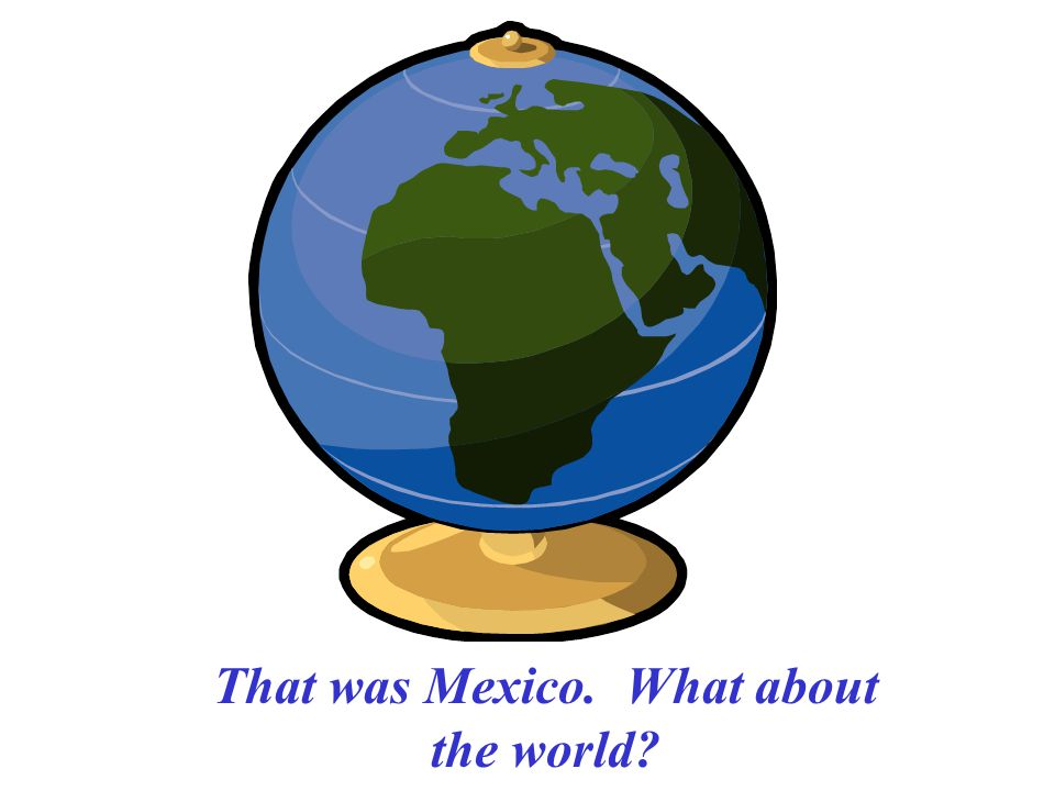 That was Mexico. What about the world