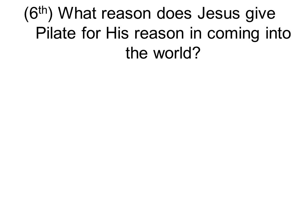 (6 th ) What reason does Jesus give Pilate for His reason in coming into the world