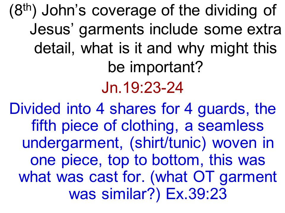 Jn.19:23-24 Divided into 4 shares for 4 guards, the fifth piece of clothing, a seamless undergarment, (shirt/tunic) woven in one piece, top to bottom, this was what was cast for.