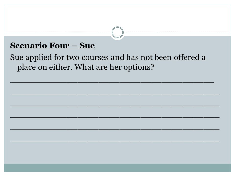 Scenario Four – Sue Sue applied for two courses and has not been offered a place on either.