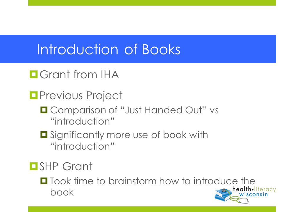 Introduction of Books  Grant from IHA  Previous Project  Comparison of Just Handed Out vs introduction  Significantly more use of book with introduction  SHP Grant  Took time to brainstorm how to introduce the book