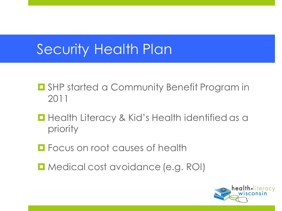 Security Health Plan  SHP started a Community Benefit Program in 2011  Health Literacy & Kid's Health identified as a priority  Focus on root causes of health  Medical cost avoidance (e.g.