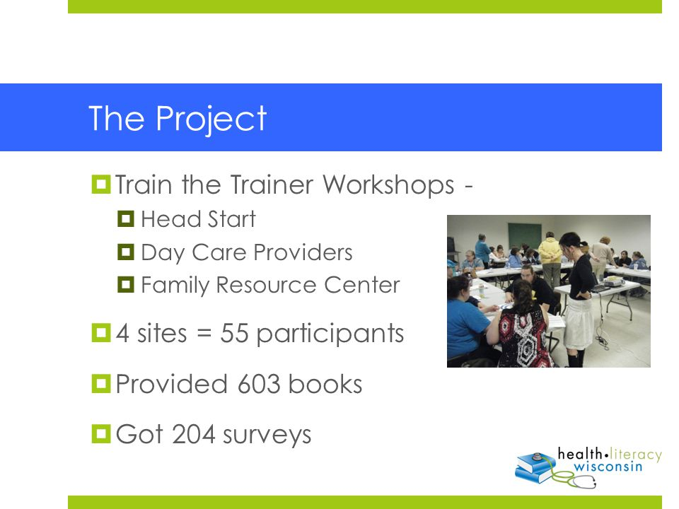 The Project  Train the Trainer Workshops -  Head Start  Day Care Providers  Family Resource Center  4 sites = 55 participants  Provided 603 books  Got 204 surveys