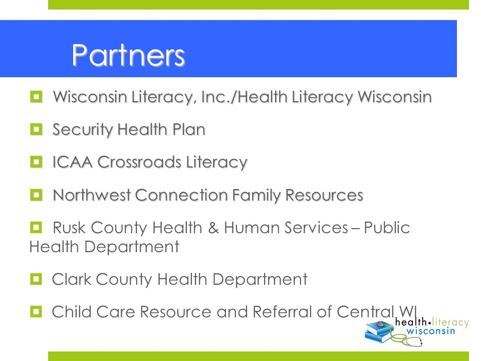 Partners Partners  Wisconsin Literacy, Inc./Health Literacy Wisconsin  Security Health Plan  ICAA Crossroads Literacy  Northwest Connection Family Resources  Rusk County Health & Human Services – Public Health Department  Clark County Health Department  Child Care Resource and Referral of Central WI